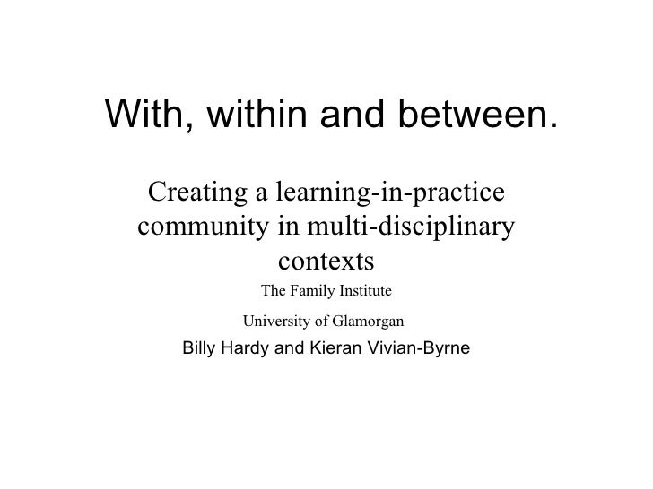 With, within and between. Creating a learning-in-practice community in multi-disciplinary contexts The Family Institute Un...