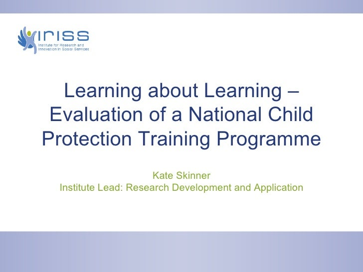 Learning about Learning – Evaluation of a National Child Protection Training Programme Kate Skinner Institute Lead: Resear...