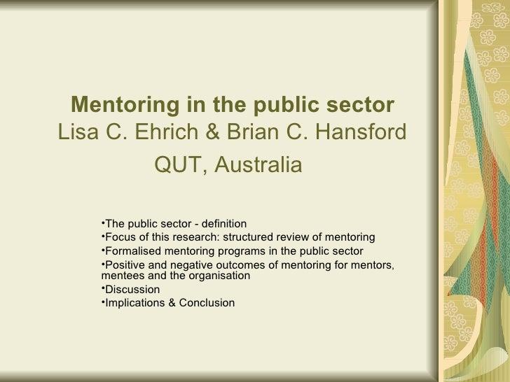 Mentoring in the public sector Lisa C. Ehrich & Brian C. Hansford QUT, Australia   <ul><li>The public sector - definition ...