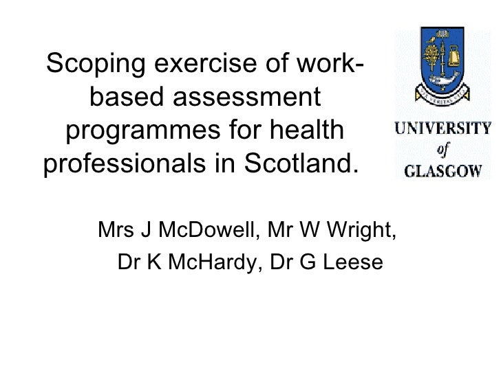 Scoping exercise of work-based assessment programmes for health professionals in Scotland.  Mrs J McDowell, Mr W Wright,  ...