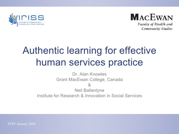 Authentic learning for effective human services practice Dr. Alan Knowles Grant MacEwan College, Canada & Neil Ballantyne ...