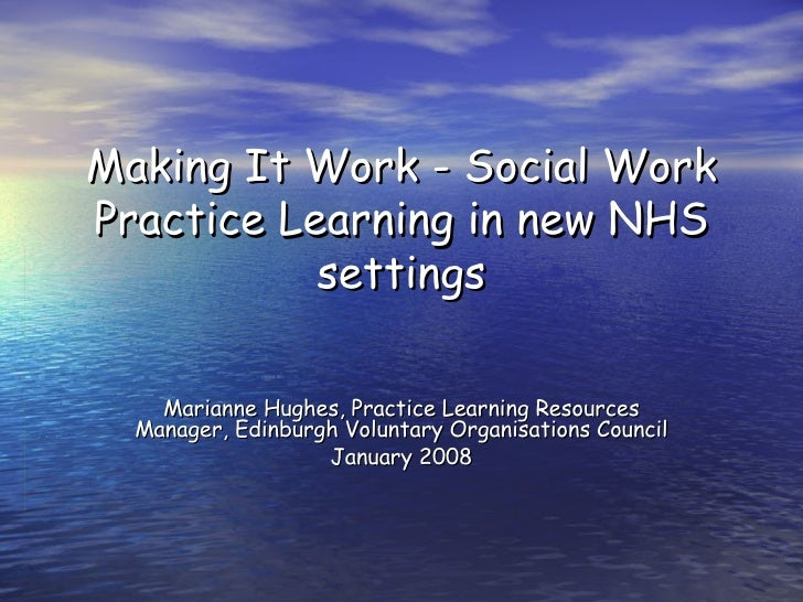Making It Work - Social Work Practice Learning in new NHS settings Marianne Hughes, Practice Learning Resources Manager, E...