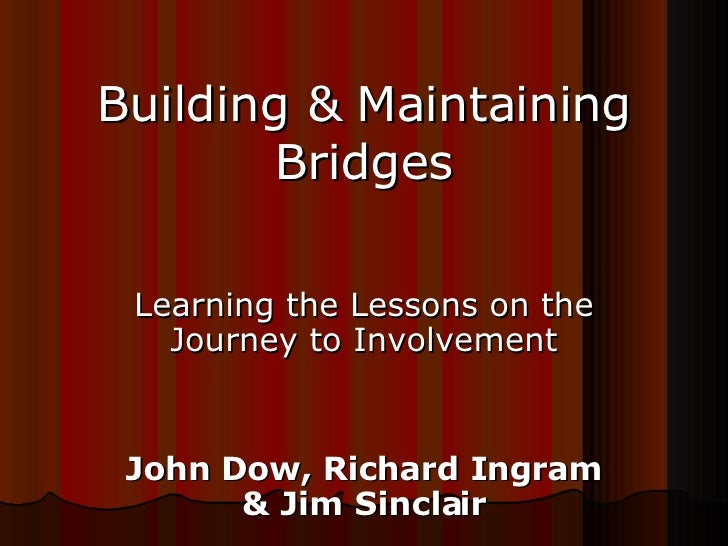 Building & Maintaining Bridges Learning the Lessons on the Journey to Involvement John Dow, Richard Ingram & Jim Sinclair