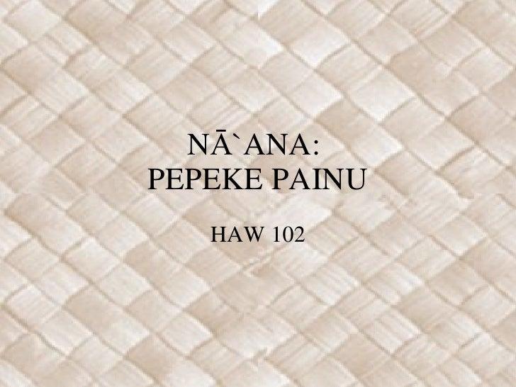 NĀ`ANA:  PEPEKE PAINU HAW 102