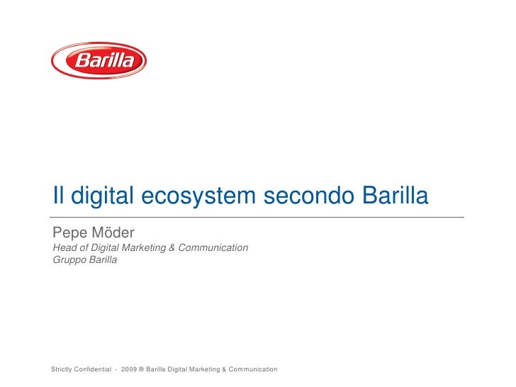 Il digital ecosystem secondo Barilla Pepe Möder Head of Digital Marketing & Communication Gruppo Barilla     Strictly Conf...
