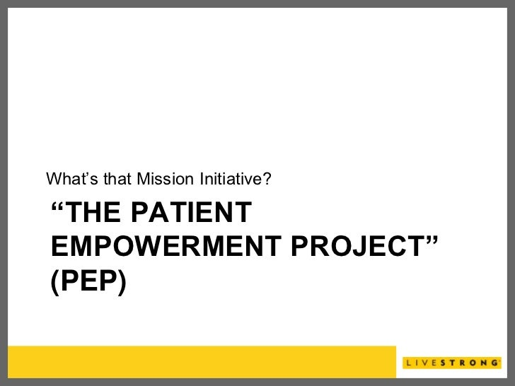 "What's that Mission Initiative?""THE PATIENTEMPOWERMENT PROJECT""(PEP)"