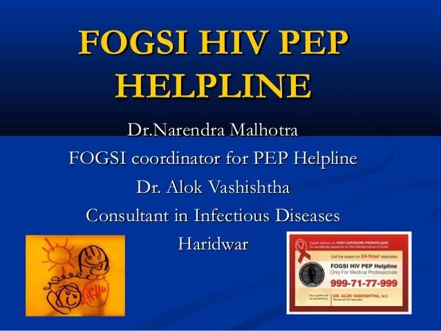 FOGSI HIV PEP HELPLINE Dr.Narendra Malhotra FOGSI coordinator for PEP Helpline Dr. Alok Vashishtha Consultant in Infectiou...