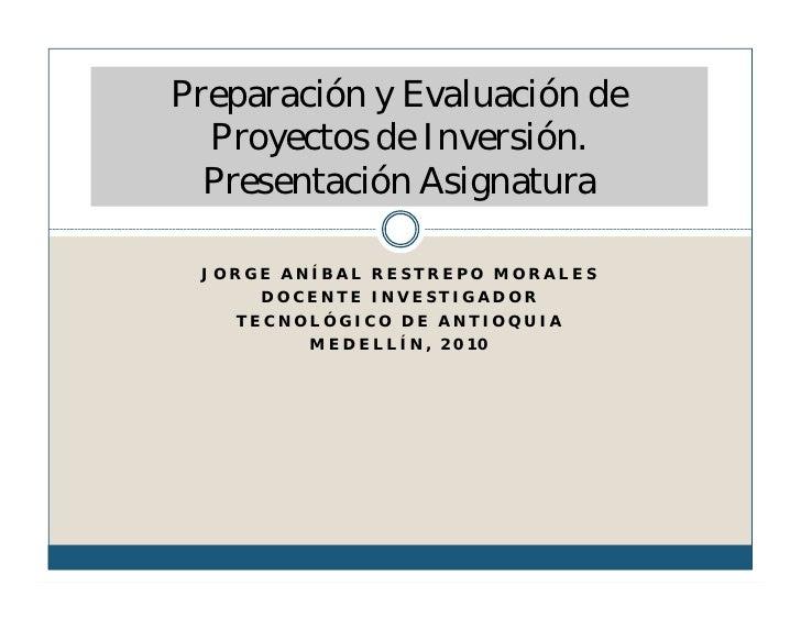 Preparación y Evaluación de   Proyectos de Inversión.   Presentación Asignatura   JORGE ANÍBAL RESTREPO MORALES      DOCEN...