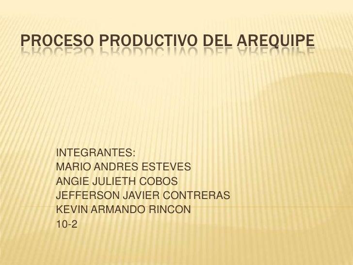 PROCESO PRODUCTIVO DEL AREQUIPE   INTEGRANTES:   MARIO ANDRES ESTEVES   ANGIE JULIETH COBOS   JEFFERSON JAVIER CONTRERAS  ...