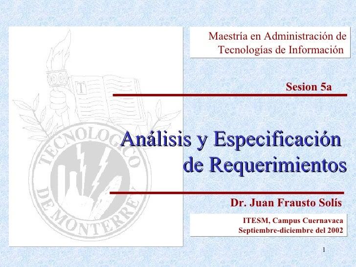Análisis y Especificación  de Requerimientos Maestría en Administración de Tecnologías  de Información   Sesion 5a Dr. Jua...