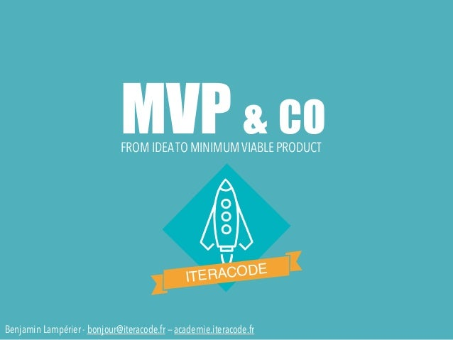 MVP & CO ITERACODE FROM IDEATO MINIMUM VIABLE PRODUCT Benjamin Lampérier - bonjour@iteracode.fr — academie.iteracode.fr