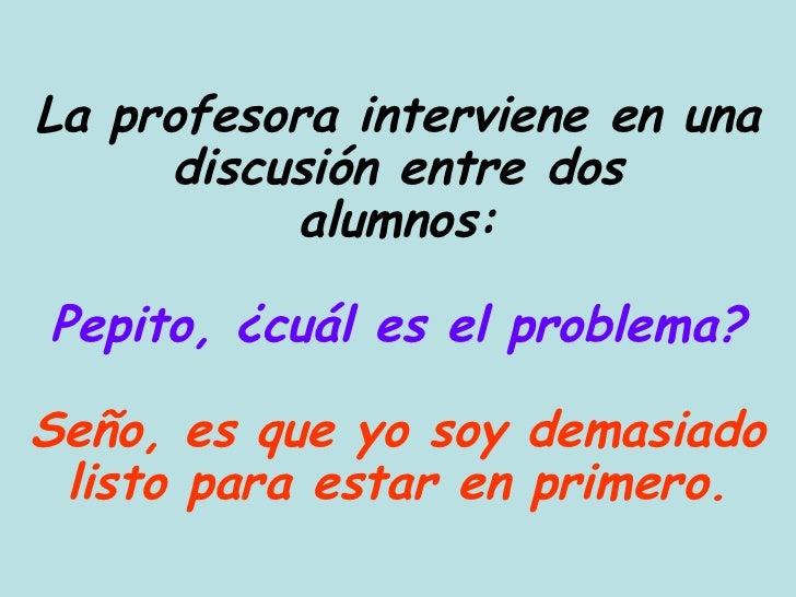 La profesora interviene en una discusión entre dos alumnos: Pepito, ¿cuál es el problema? Seño, es que yo soy demasiado li...