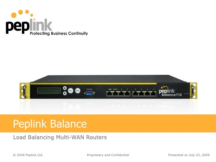 Peplink Balance Load Balancing Multi-WAN Routers Presented on  July 23, 2009 Proprietary and Confidential