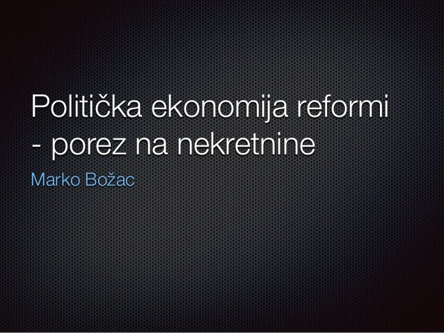 Politička ekonomija reformi  - porez na nekretnine  Marko Božac