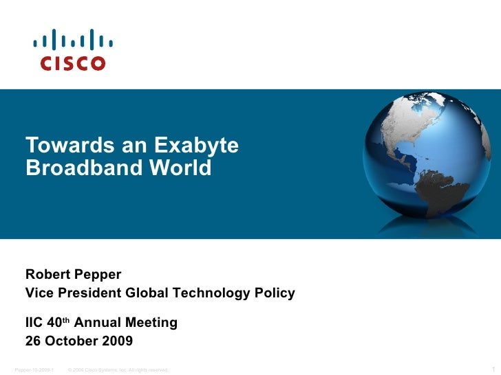 Towards an Exabyte Broadband World Robert Pepper Vice President Global Technology Policy IIC 40 th  Annual Meeting 26 Octo...