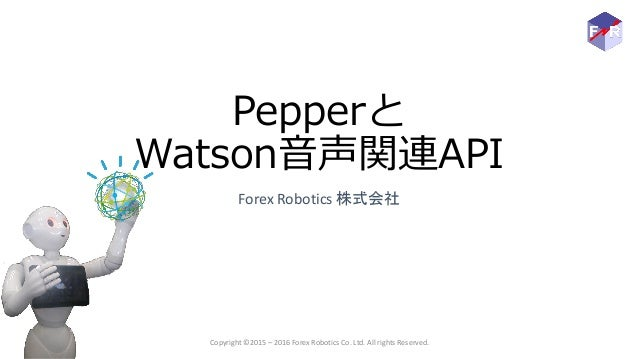 Pepperと Watson音声関連API Forex Robotics 株式会社 Copyright ©2015 – 2016 Forex Robotics Co. Ltd. All rights Reserved.