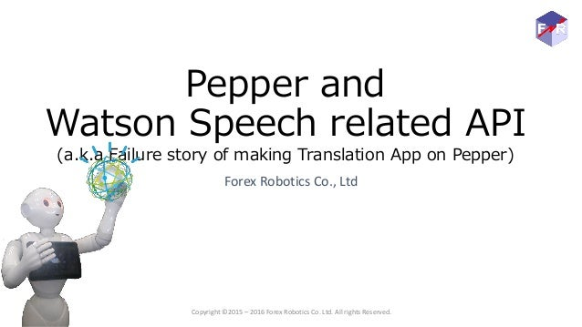 Pepper and Watson Speech related API (a.k.a Failure story of making Translation App on Pepper) Forex Robotics Co., Ltd Cop...