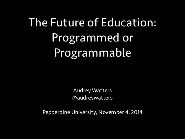 The Future of Education:  Programmed or  Programmable  Audrey Watters  @audreywatters  Pepperdine University, November 4, ...