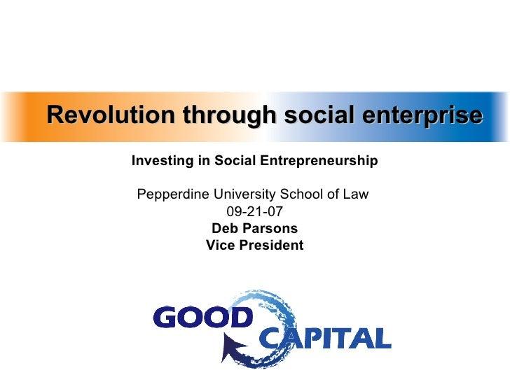 Revolution through social enterprise Investing in Social Entrepreneurship Pepperdine University School of Law  09-21-07 De...
