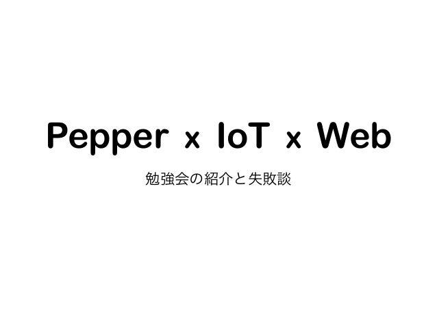 Pepper x IoT x Web 勉強会の紹介と失敗談