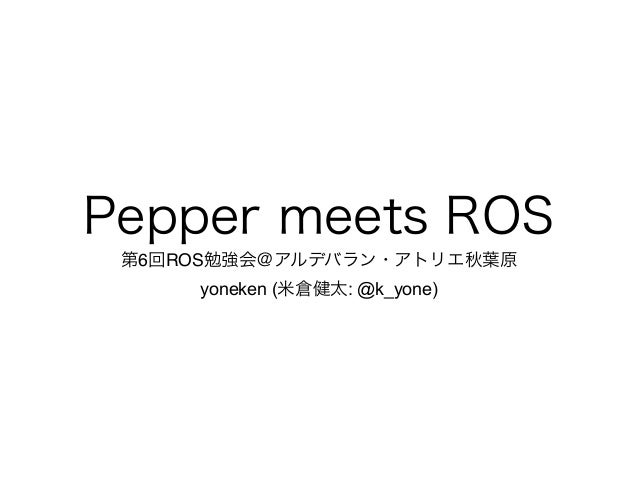 Pepper meets ROS 第6回ROS勉強会@アルデバラン・アトリエ秋葉原! yoneken (米倉健太: @k_yone)