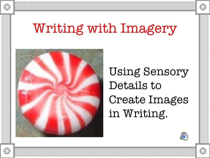 Writing with Imagery <ul><li>Using Sensory Details to Create Images in Writing. </li></ul>