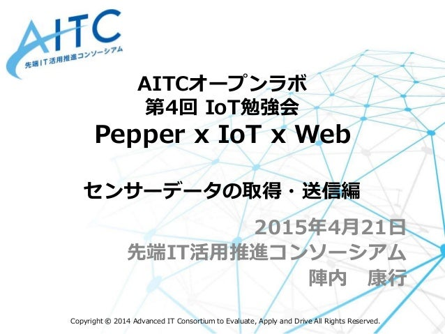 Copyright © 2014 Advanced IT Consortium to Evaluate, Apply and Drive All Rights Reserved. AITCオープンラボ 第4回 IoT勉強会 Pepper x I...