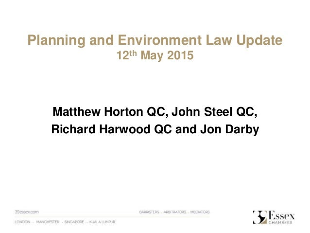 Planning and Environment Law Update 12th May 2015 Matthew Horton QC, John Steel QC, Richard Harwood QC and Jon Darby
