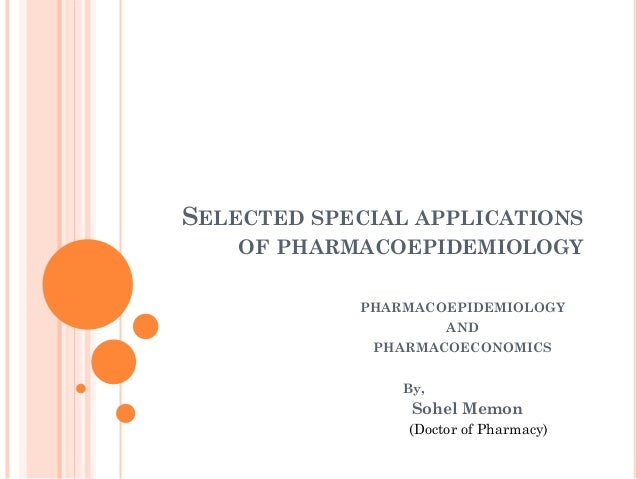 SELECTED SPECIAL APPLICATIONS OF PHARMACOEPIDEMIOLOGY PHARMACOEPIDEMIOLOGY AND PHARMACOECONOMICS By,  Sohel Memon (Doctor ...
