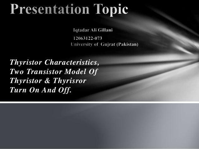 Thyristor Characteristics, Two Transistor Model Of Thyristor & Thyrisror Turn On And Off.