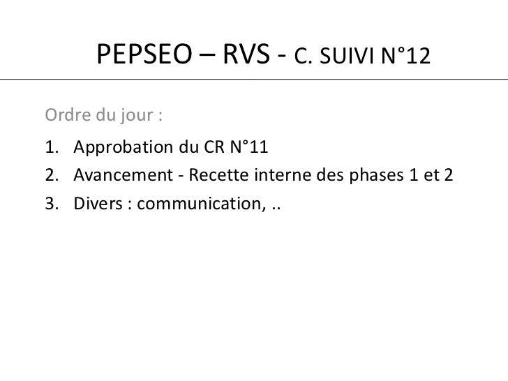 PEPSEO – RVS - C. SUIVI N°12<br />Ordre du jour :<br />Approbation du CR N°11<br />Avancement - Recette interne des phases...