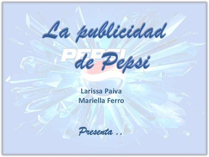 La publicidad   <br />  de Pepsi<br />Larissa Paiva <br />Mariella Ferro<br />Presenta ..<br />
