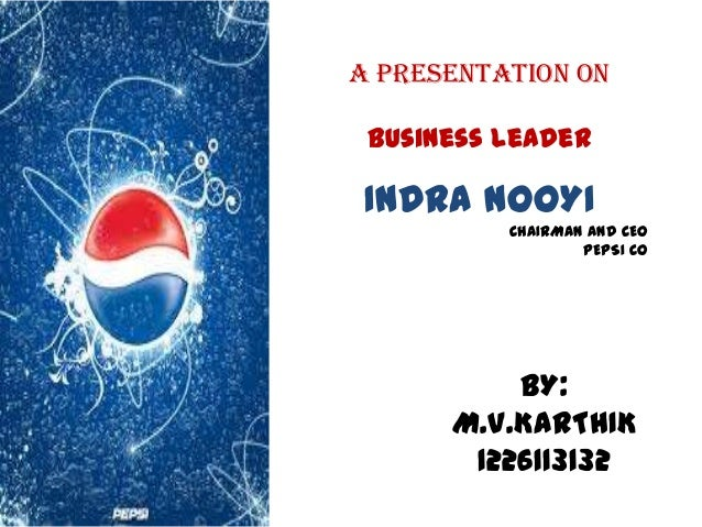 A PRESENTATION ON Business leader INDRA NOOYI CHAIRMAN AND CEO PEPSI CO BY: M.V.KARTHIK 1226113132