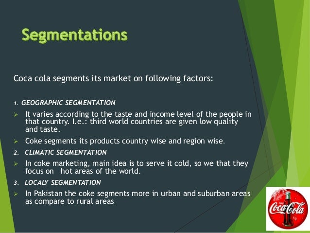 demographic segmented by coca cola Demographic forces demography is the study of human populations in terms of size, density, age, gender, race, occupation and other statics the demographic environment is of major interest to marketers because it involves people, and people make up markets within coca cola several different.