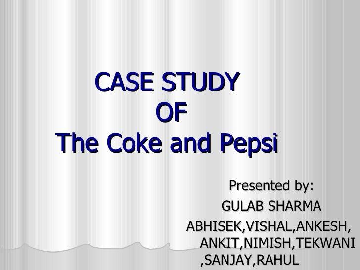 CASE STUDY  OF The Coke and Pepsi  <ul><li>Presented by: </li></ul><ul><li>GULAB SHARMA </li></ul><ul><li>ABHISEK,VISHAL,A...