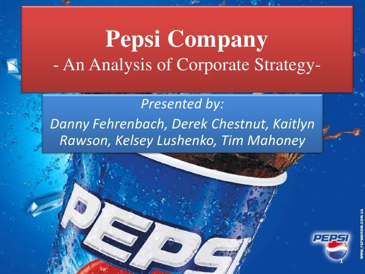 Pepsi Company- An Analysis of Corporate Strategy-             Presented by:Danny Fehrenbach, Derek Chestnut, Kaitlyn Rawso...