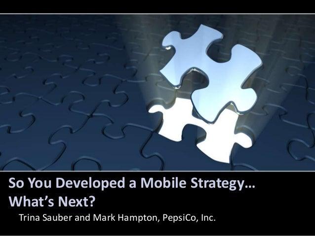 So You Developed a Mobile Strategy…What's Next? Trina Sauber and Mark Hampton, PepsiCo, Inc.