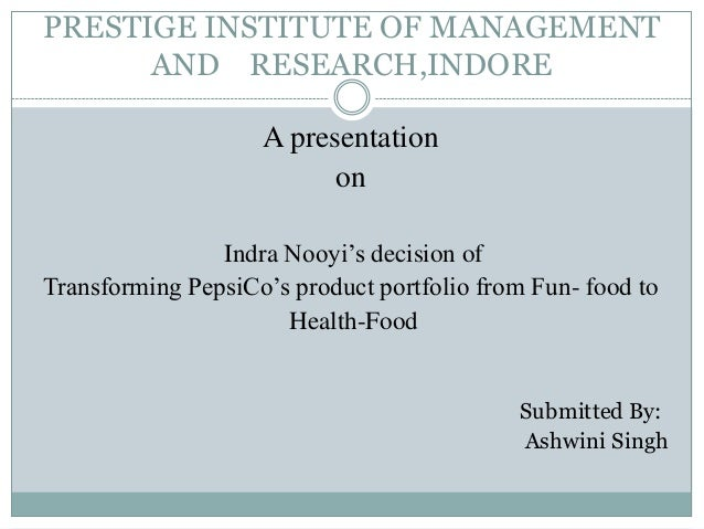 PRESTIGE INSTITUTE OF MANAGEMENT AND RESEARCH,INDORE A presentation on Indra Nooyi's decision of Transforming PepsiCo's pr...