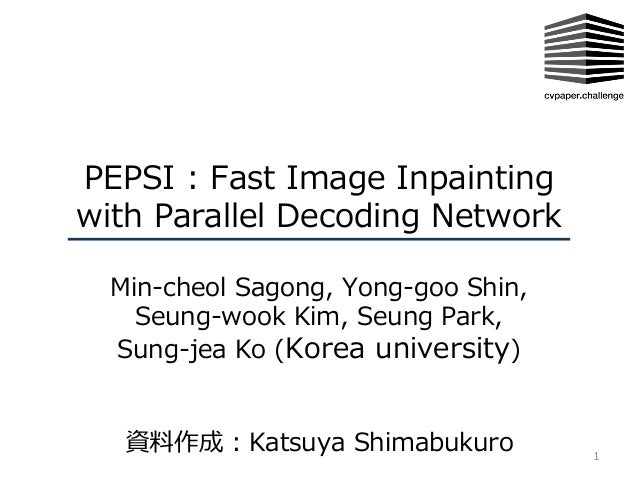PEPSI : Fast Image Inpainting with Parallel Decoding Network Min-cheol Sagong, Yong-goo Shin, Seung-wook Kim, Seung Park, ...