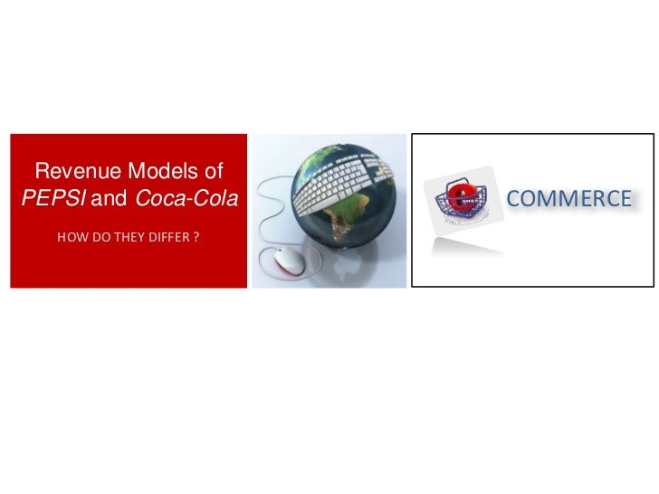 Revenue Models of PEPSI and Coca-Cola<br />HOW DO THEY DIFFER ?<br />COMMERCE<br />