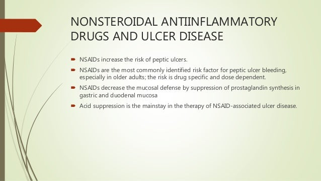 NONSTEROIDAL ANTIINFLAMMATORY DRUGS AND ULCER DISEASE  NSAIDs increase the risk of peptic ulcers.  NSAIDs are the most c...