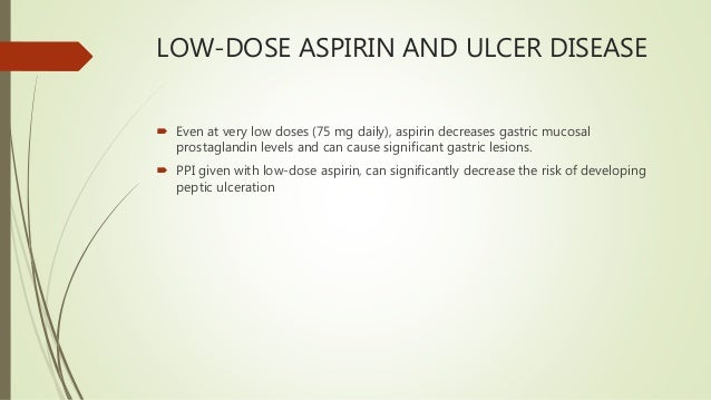 LOW-DOSE ASPIRIN AND ULCER DISEASE  Even at very low doses (75 mg daily), aspirin decreases gastric mucosal prostaglandin...