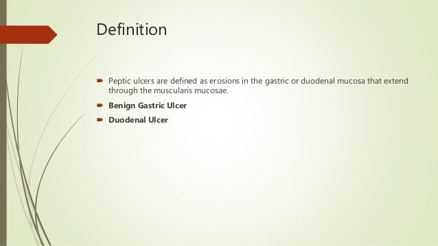 Definition  Peptic ulcers are defined as erosions in the gastric or duodenal mucosa that extend through the muscularis mu...