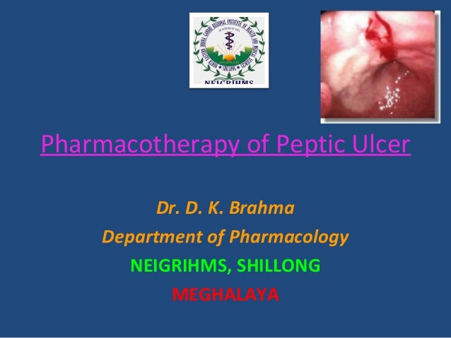 Pharmacotherapy of Peptic Ulcer Dr. D. K. Brahma Department of Pharmacology NEIGRIHMS, SHILLONG MEGHALAYA