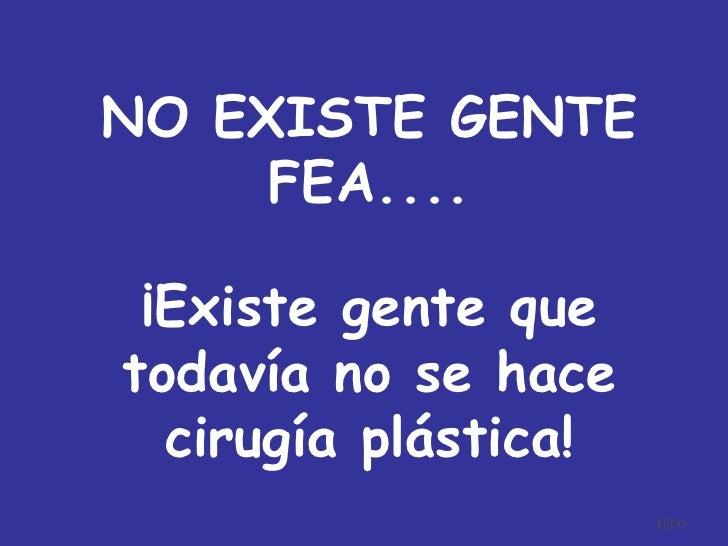 [email_address] NO EXISTE GENTE FEA.... ¡Existe gente que todavía no se hace cirugía plástica!