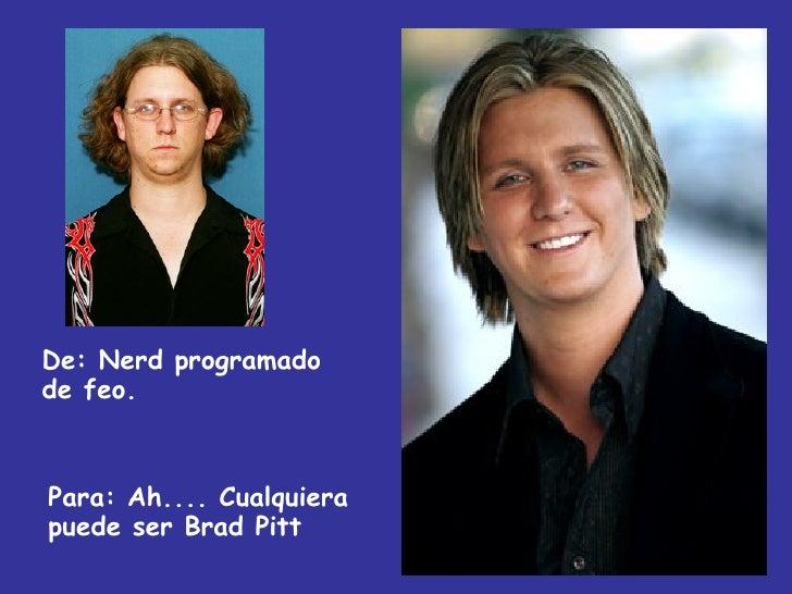 De:  Nerd programado de feo. Para: Ah.... Cualquiera puede ser Brad Pitt