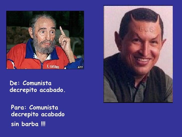 De:  Comunista decrepito acabado. Para: Comunista decrepito acabado  sin barba !!!