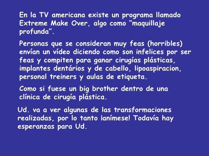 """En la TV americana existe un programa llamado Extreme Make Over, algo como """"maquillaje profunda"""". Personas que se consider..."""