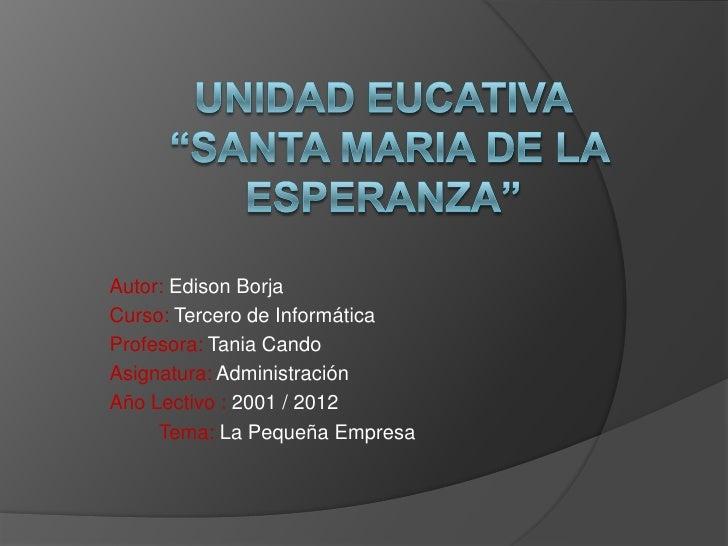 """UNIDAD EUCATIVA """"SANTA MARIA DE LA ESPERANZA""""<br />Autor: Edison Borja<br />Curso: Tercero de Informática<br />Profesora: ..."""