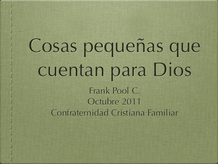 Cosas pequeñas que cuentan para Dios           Frank Pool C.           Octubre 2011  Confraternidad Cristiana Familiar